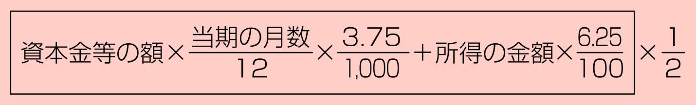 [資本金等の額×初期の月数/12×3.75/1,000+所得の金額×6.25/100]×1/2